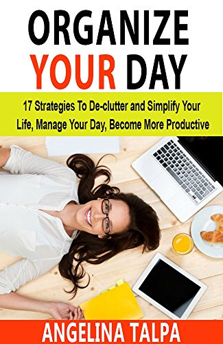organize-your-day-strategies-to-de-clutter-and-simplify-your-life-manage-your-day-become-more-produc