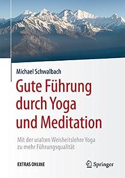 Gute Führung durch Yoga und Meditation: Mit der uralten Weisheitslehre Yoga zu mehr Führungsqualität