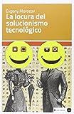 La locura del solucionismo tecnológico (Ensayos)