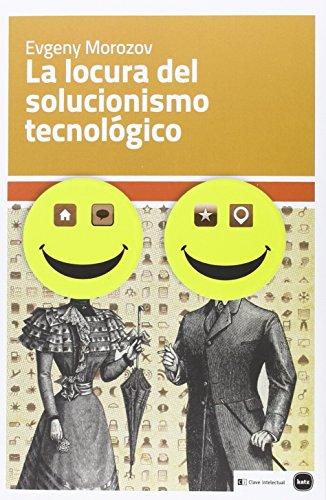 Descargar Libro La Locura Del Solucionismo Tecnológico (Ensayos) de Evgeny Morozov