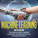 Machine Learning: 2 Book in 1: The Ultimate Guide to Artificial Intelligence, Data Science and Deep Learning with Python