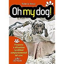 Oh my dog!: Prevenire e affrontare i problemi comportamentali del cane