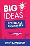 Big Ideas... For Small Businesses: Simple, Practical Tools and Tactics to Help Your Small Business Grow
