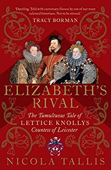 Elizabeth's Rival: The Tumultuous Tale Of Lettice Knollys, Countess Of Leicester por Nicola Tallis Gratis