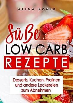 Süße Low Carb Rezepte: Desserts, Kuchen und Süßigkeiten zum Abnehmen