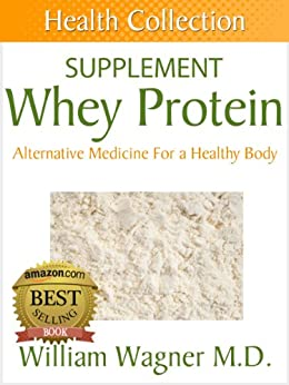 The Whey Protein Supplement: Alternative Medicine for a Healthy Body (Health Collection) (English Edition) par [Wagner M.D., William]
