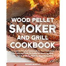 Wood Pellet Smoker and Grill Cookbook: Complete Smoker Cookbook for Real Barbecue,  The Ultimate How-To Guide for Smoking Meat,  The Art of Smoking Meat for Real Pitmasters (English Edition)