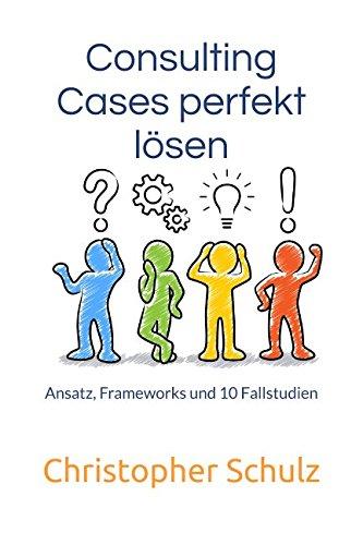Consulting Cases perfekt lösen: Ansatz, Frameworks und 10 Fallstudien (Case Business)