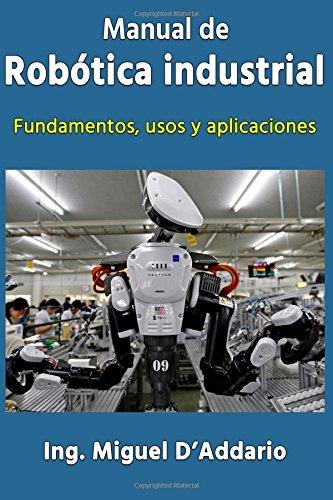 Manual de robótica industrial: Fundamentos, usos y aplicaciones por Ing Miguel D'Addario