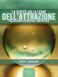 La verità sulla Legge dell'Attrazione (ebook + audiolibro) (edizione illustrata) (Self-Help e Scienza della Mente)