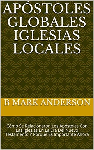 Apóstoles Globales Iglesias Locales: Cómo Se Relacionaron Los Apóstoles Con Las Iglesias En La Era Del Nuevo Testamento Y Porqué Es Importante Ahora por B Mark Anderson