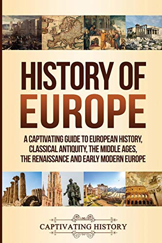 History of Europe: A Captivating Guide to European History, Classical Antiquity, The Middle Ages,...