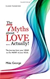 The 7 Myths About  Love...Actually!: The Journey from your Head to the Heart of your Soul