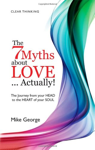 The 7 Myths About Love...Actually!: The Journey from Your Head to the Heart of Your Soul (Na) por Mike George