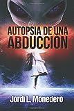 Autopsia de una abducción: El fenómeno de la abducción, consecuencias e implicaciones: Volume 3 (Serie Apocrypha, Diarios de un Cazador de Misterios)