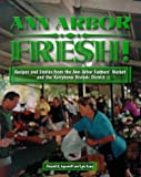 Ann Arbor Fresh! : Recipes and Stories from the Ann Arbor Farmers' Market and the Kerrytown Historic District