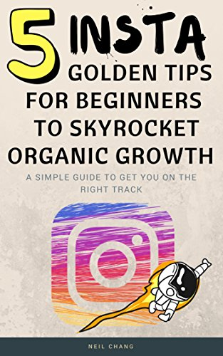 Instagram: 5 Golden Tips For Beginners to Skyrocket Organic Growth (English Edition)