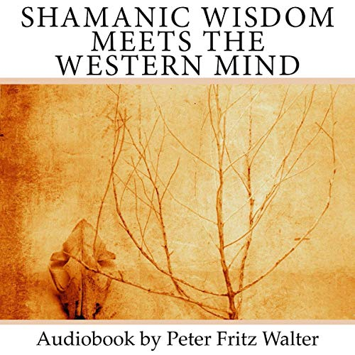 Shamanic Wisdom Meets the Western Mind: An Inquiry into the Nature of Shamanism