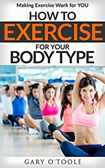 How to Exercise for Your Body Type: Making Exercise Work for YOU (English Edition) par [O'Toole, Gary]