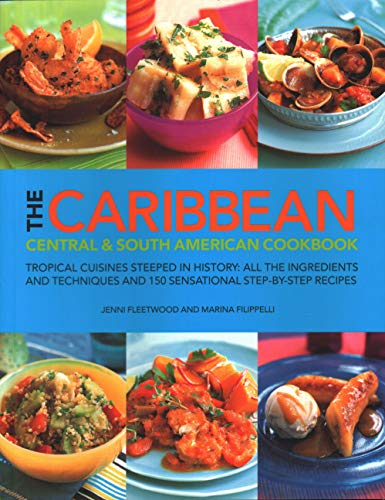 The Caribbean, Central & South American Cookbook: Tropical Cuisines Steeped in History: All the Ingredients and Techniques and 150 Sensational Step-By