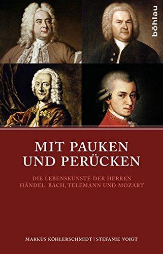 Mit Pauken und Perücken: Die Lebenskünste der Herren Händel, Bach, Telemann und Mozart