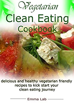 Vegetarian clean eating cookbook: delicious and healthy vegetarian friendly recipes to kick start your clean eating journey by [Lab, Emma]