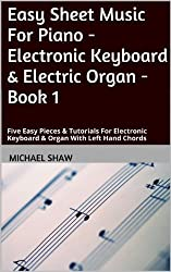 Piano: Easy Sheet Music For Piano - Electronic Keyboard & Electric Organ - Book 1: Five Easy Pieces & Tutorials For Electronic Keyboard & Organ With Left Hand Chords (English Edition)