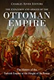 The Expansion and Apogee of the Ottoman Empire: The History of the Turkish Empire at the Height of Its Power