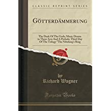 "Gotterdammerung: The Dusk of the Gods; Music Drama in Three Acts and a Prelude; Third Day of the Trilogy ""The Nibelung's Ring (Classic"