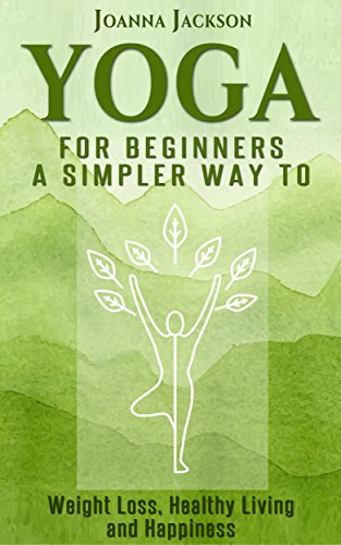 Yoga: For Beginners - A simpler Way to Weight Loss, Healthy ...