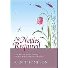 No Nettles Required: The Reassuring Truth About Wildlife Gardening: Written by Ken Thompson, 2006 Edition, Publisher: Eden Project Books [Hardcover]