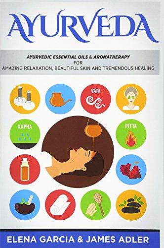 Ayurveda: Ayurvedic Essential Oils & Aromatherapy for Amazing Relaxation, Beautiful Skin & Tremendous Healing!: Volume 1 (Ayurveda, Essential Oils, Natural Remedies)