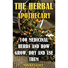 The Herbal Apothecary: 100 Medicinal Herbs and How Grow, Dry And Use Them: (Medicinal Herbs, Alternative Medicine) (English Edition)