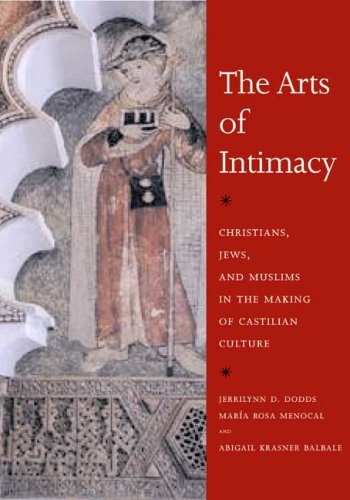 The Arts of Intimacy: Christians, Jews, and Muslims in the Making of Castilian Culture por Jerrilynn D. Dodds