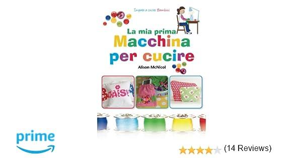 25d7281b87 Amazon.it: La ma prima Macchina Per Cucire - Impara a Cucire: Bambini -  Alison McNicol - Libri