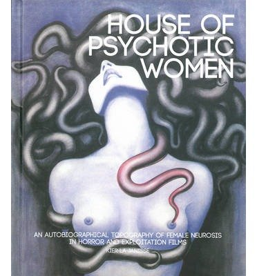 [(House of Psychotic Women: An Autobiographical Topography of Female Neurosis in Horror and Exploitation Films)] [ By (author) Kier-La Janisse ] [May, 2014]