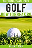 Golf: How to Break 80 (Golf Strategies, Golf Swing, Golf Tips, Putting, Chipping, Pitching) (Golf Instructional Series Book 3)