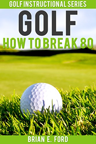 Golf: How to Break 80 (Golf Strategies, Golf Swing, Golf Tips, Putting, Chipping, Pitching) (Golf Instructional Series Book 3) (English Edition)