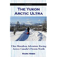 By Mark Hines The Yukon Arctic Ultra: Ultra Marathon Adventure Racing Across Canada's Frozen North