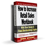 How To Increase Retail Sales Workbook: With Store Design, Visual Merchandise Display & Loss Prevention