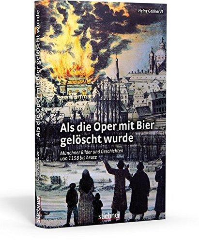 Als die Oper mit Bier gelöscht wurde: Münchner Bilder und Geschichten von 1158 bis heute Münchner Bier