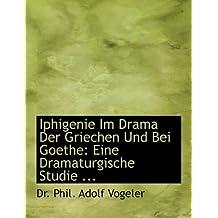 Iphigenie Im Drama Der Griechen Und Bei Goethe: Eine Dramaturgische Studie ... (Large Print Edition)