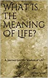 What Is The Meaning Of Life?: A journey into the wisdom of life
