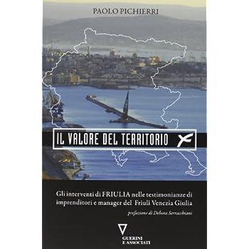 Il Valore Del Territorio. Gli Interventi Di Friulia Nelle Testimonianze Di Imprenditore E Manager Del Friuli Venezia Giulia