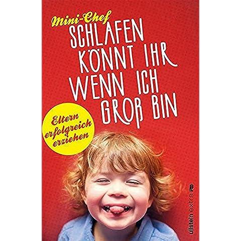 Schlafen könnt ihr, wenn ich groß bin: Eltern erfolgreich erziehen (German Edition)