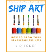 [Entrepreneurship] Ship Art: How to Grow Your Remarkable Business [Small Business Success] (Slow Down to Grow Book 2) (English Edition)