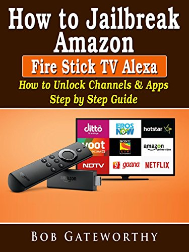 How To Jailbreak Amazon Fire Stick TV Alexa: How to Unlock Channels & Apps Step by Step Guide (English Edition)