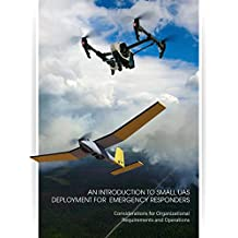 An Introduction to Small UAS Deployment for Emergency Responders: Considerations for Organizational Requirements and Operations (English Edition)