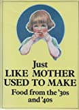 Just Like Mother Used to Make: Food from the Thirties and Forties