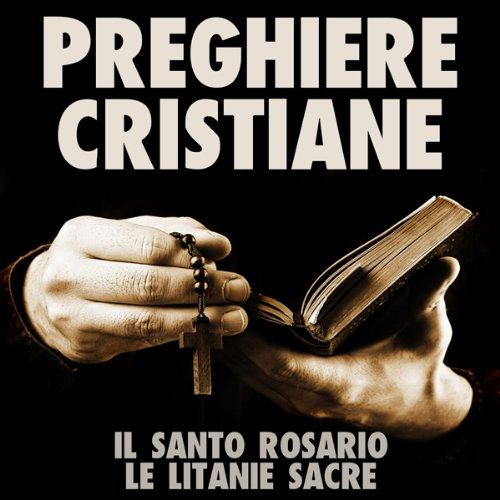 Preghiere Cristiane: Il Santo Rosario e le Litanie Sacre [Christian Prayers: The Holy Rosary and Litany of the Sacred]  Audiolibri